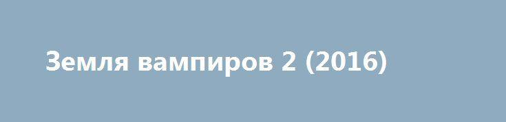Земля вампиров 2 (2016) http://kinofak.net/publ/boeviki/zemlja_vampirov_2_2016_hd_5/3-1-0-5038  Мужчина являлся счастливым семьянином. Однажды герой прогуливался с домочадцами. Нежданно родственников атаковали лютые упыри. Нежить вселяла адский ужас. Нечисть нещадно ликвидировала семью ошарашенного героя. Проворный глава семьи чудом спасся. Впрочем, жить дико не хотелось. Угнетающие воспоминания о растерзанных любимицах измучили несчастного. Одиночка вознамерился отыскать распоясавшихся…