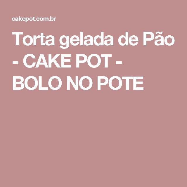 Torta gelada de Pão - CAKE POT - BOLO NO POTE