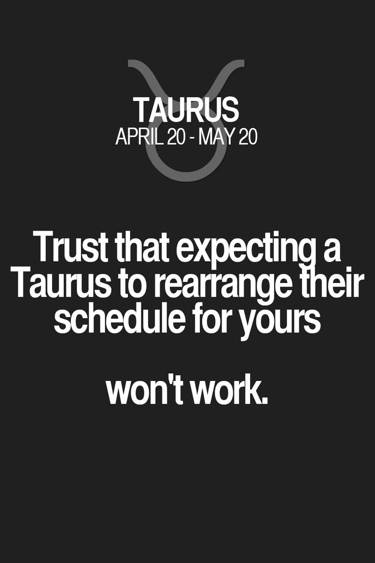 Trust that expecting a Taurus to rearrange their schedule for yours won't work. Taurus | Taurus Quotes | Taurus Zodiac Signs