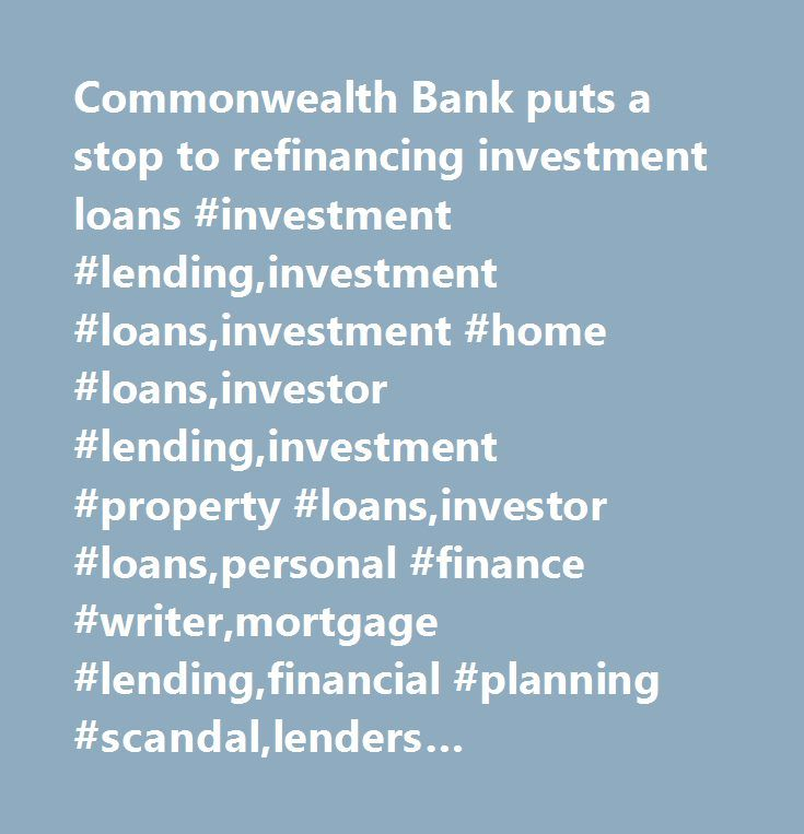 Commonwealth Bank puts a stop to refinancing investment loans #investment #lending,investment #loans,investment #home #loans,investor #lending,investment #property #loans,investor #loans,personal #finance #writer,mortgage #lending,financial #planning #scandal,lenders #industry,owner #occupier #loans,home #buyers,mortgage #deals,market #share,qudos #bank,commonwealth #bank #of #australia,otto #dargan,bob #finlayson…