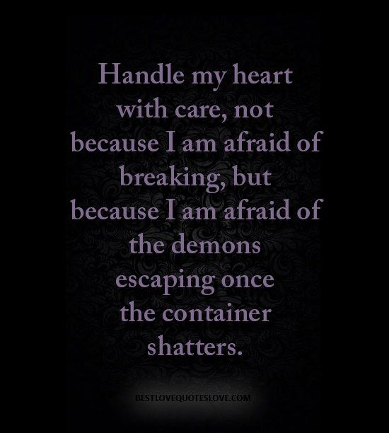 Handle my heart with care, not because I am afraid of breaking, but because I am afraid of the demons escaping once the container shatters.