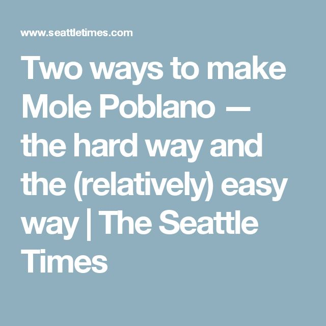 Two ways to make Mole Poblano — the hard way and the (relatively) easy way | The Seattle Times
