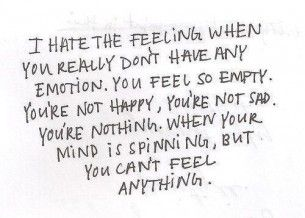 i hate the feeling when you really don't have any emotion.  you feel so empty.  you're not happy, you're not sad.  you're nothing.  when your mind is spinning, but you can't feel anything.