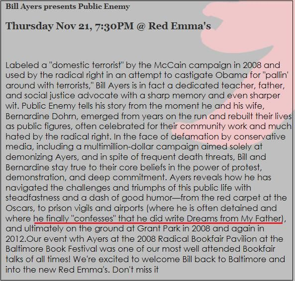 """SHOCK CONFESSION: BILL AYERS REVEALS HE IS AUTHOR OF Obama's """"DREAMS FROM MY FATHER"""" IN LATEST BOOK ~ A recent Baltimore book store announced an appearance event by Bill Ayers promoting his recent book """"Public Enemy,"""" Red Emma's book store post states following: """"Ayers reveals how he has navigated the challenges ... from the red carpet at the Oscars, to prison vigils and airports (where he is often detained and where he finally """"confesses"""" that he did write Dreams from My Father)"""" [...]…"""