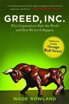 Greed Inc - Why Corporations Rule Our World by author Wade Rowland - 2012 Edition