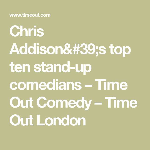Chris Addison's top ten stand-up comedians – Time Out Comedy – Time Out London