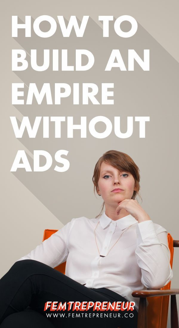 How To Build An Empire Without Ads (And What To Spend Your Time & Money On Instead) — FEMTREPRENEUR