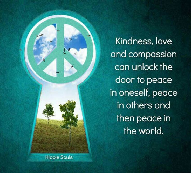 Kindness, love and compassion can unlock the door to peace in oneself, peace in others and then peace in the world.