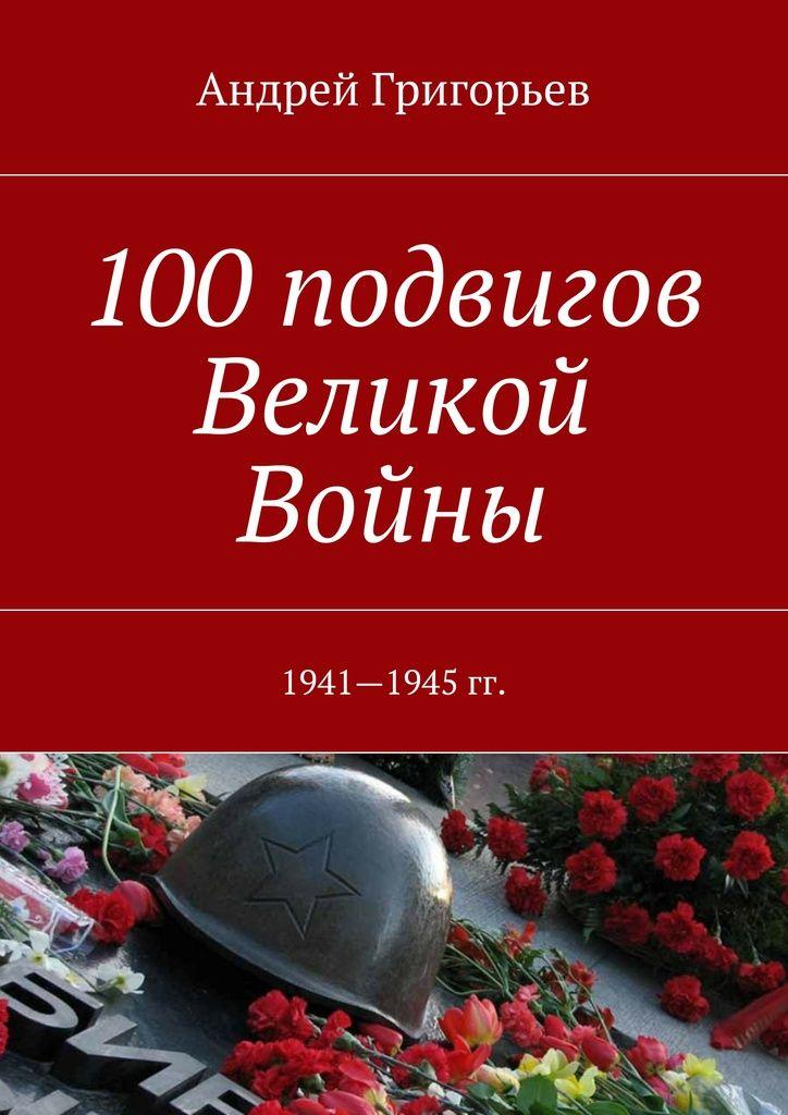 100подвигов Великой Войны - Андрей Григорьев — Ridero