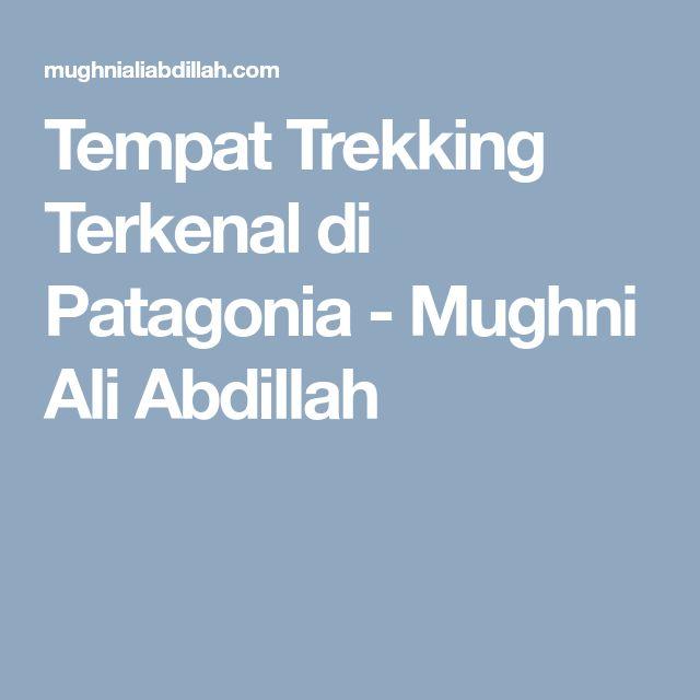 Tempat Trekking Terkenal di Patagonia - Mughni Ali Abdillah
