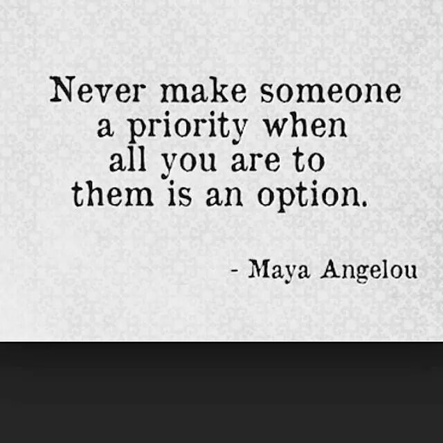 Never make someone a priority when all you are to them is an option. -Maya Angelou