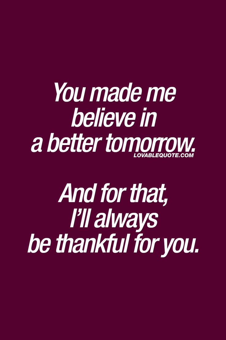 You made me believe in a better tomorrow. And for that, I'll always be thankful for you. ❤ This quote is all about that special someone that came into your life and made you believe in a better tomorrow. ❤  #happinessquotes #happiness #withyou #youmakemehappy ❤  Lovable Quote
