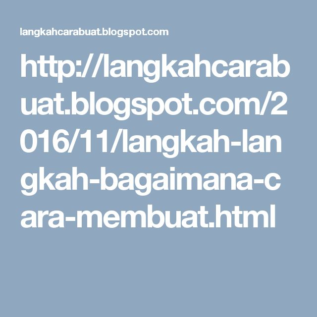 http://langkahcarabuat.blogspot.com/2016/11/langkah-langkah-bagaimana-cara-membuat.html