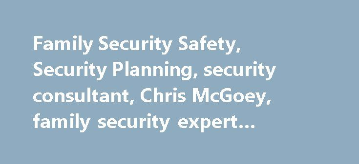 Family Security Safety, Security Planning, security consultant, Chris McGoey, family security expert #house #security #tips http://italy.nef2.com/family-security-safety-security-planning-security-consultant-chris-mcgoey-family-security-expert-house-security-tips/  # Our family is at the center of our personal universe. We would do almost anything for the sake of our family including protecting them from known danger and harm. This can be difficult because we cannot be with our children at…