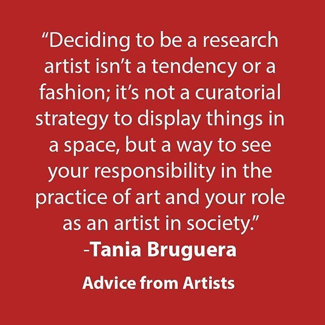 """""""Deciding to be a research artist isn't a tendency or a fashion; it's not a curatorial strategy to display things in a space, but a way to see your responsibility in the practice of art and your role as an artist in society."""" -Tania Bruguera #artadvice #a"""