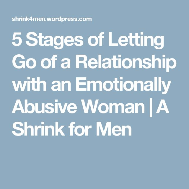 5 Stages of Letting Go of a Relationship with an Emotionally Abusive Woman | A Shrink for Men