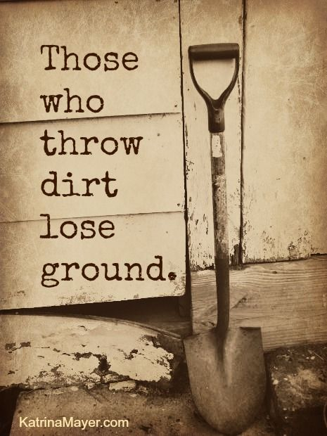 Those who throw dirt lose ground.