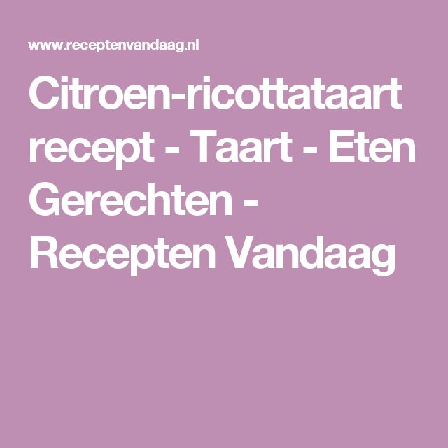 Citroen-ricottataart recept - Taart - Eten Gerechten - Recepten Vandaag