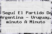 http://tecnoautos.com/wp-content/uploads/imagenes/tendencias/thumbs/segui-el-partido-de-argentina-uruguay-minuto-a-minuto.jpg minuto a minuto. Seguí el partido de Argentina ? Uruguay, minuto a minuto, Enlaces, Imágenes, Videos y Tweets - http://tecnoautos.com/actualidad/minuto-a-minuto-segui-el-partido-de-argentina-uruguay-minuto-a-minuto/