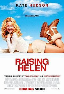 Raising Helen    Promotional poster //  Directed by	Garry Marshall  Produced by	Ashok Amritraj  David Hoberman  Written by	Patrick J. Clifton  Beth Rigazio  (Story)  Jack Amiel  Michael Begler  (Screenplay)  Starring	Kate Hudson  John Corbett  Joan Cusack  Hayden Panettiere  Spencer Breslin  Abigail Breslin  Helen Mirren  Felicity Huffman  Studio	Beacon Pictures  Hyde Park Entertainment  Mandeville Films  Distributed by	Touchstone Pictures  Release date(s)	May 28, 2004