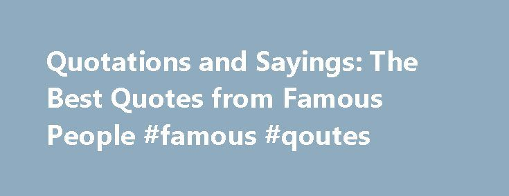 Quotations and Sayings: The Best Quotes from Famous People #famous #qoutes http://quote.remmont.com/quotations-and-sayings-the-best-quotes-from-famous-people-famous-qoutes/  Best Famous People Quotes Let s face it famous people have the best quotes. Whether you re talking about a comedian with a staff of writers to prepare their quips or a politician or statesman with the power of government behind him, people with fame tend to be remembered and quoted more often than us […]