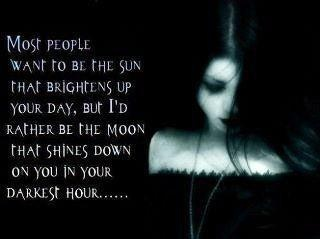 Most people want to be the sun that brightens up your day, but I'd rather be the moon that shines down on you in your darkest hour.