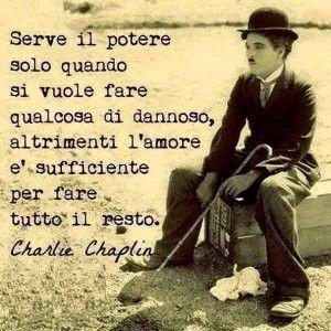 """""""Serve il potere solo quando si vuole fare qualcosa di dannoso, altrimenti l'amore è sufficiente per fare tutto il resto."""" (Charlie Chaplin)"""