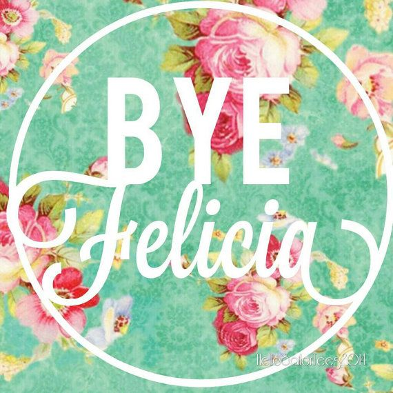 Check out this item in my Etsy shop https://www.etsy.com/listing/213135454/funny-floral-bye-felicia-digital-art