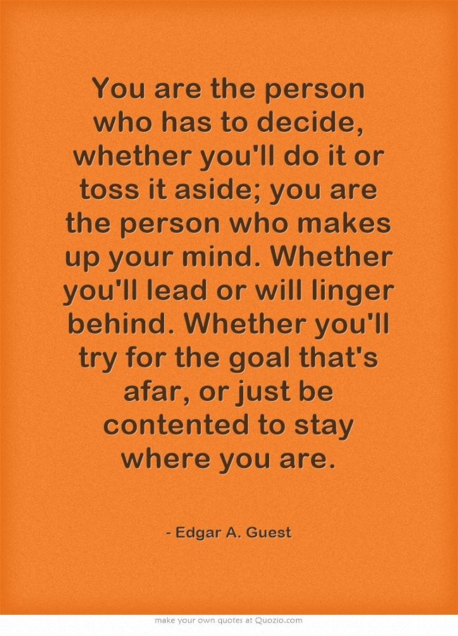 You are the person who has to decide, whether you'll do it or toss it aside; you are the person who makes up your mind. - Edgar A. Guest