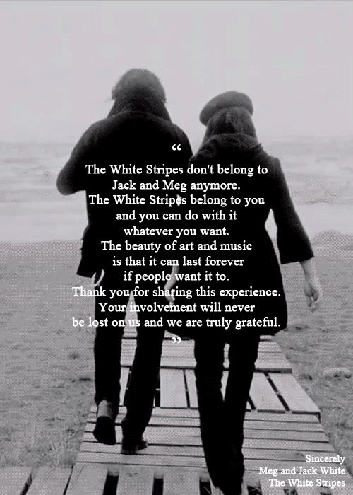The beauty of art and music is that it can last forever if people want it to.  One day please come back in my life. The White Stripes I love you xxx