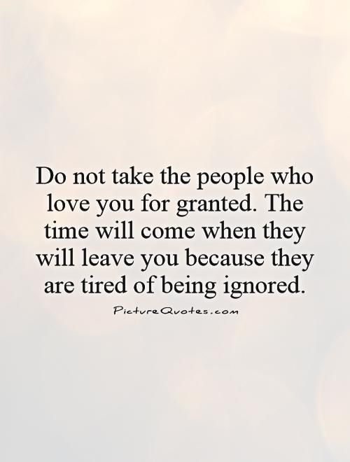 Do not take the people who love you for granted. The time will come when they will leave you because they are tired of being ignored. Picture Quotes.