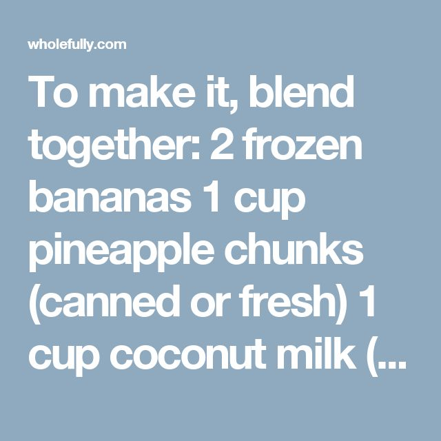 To make it, blend together: 2frozen bananas 1 cup pineapple chunks (canned or fresh) 1 cup coconut milk (from the can) Honey or maple syrup, to taste Strawberry Banana Smoothie If you walk into any smoothie bar or coffeehouse, you'll probably find a strawberry-banana smoothie on the menu. And that's because it's a yummy combo that everyone loves! To make it, blend together: 1 frozen banana 1/2 cup frozen strawberries 1 cup unsweetened milk (nut, soy, animal) 1/2 cup plain Greek yogur...