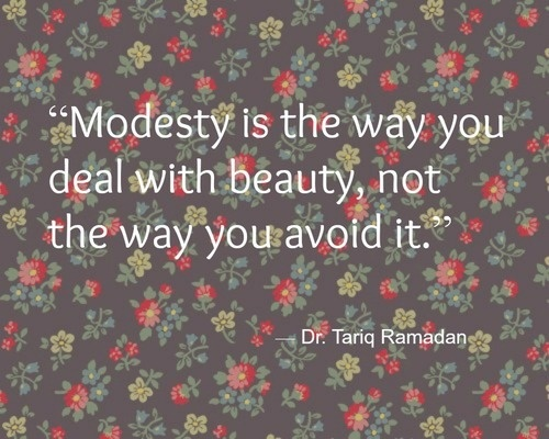 Modesty is the way you deal with beauty, not the way you avoid it. -Dr. Tariq Ramadan