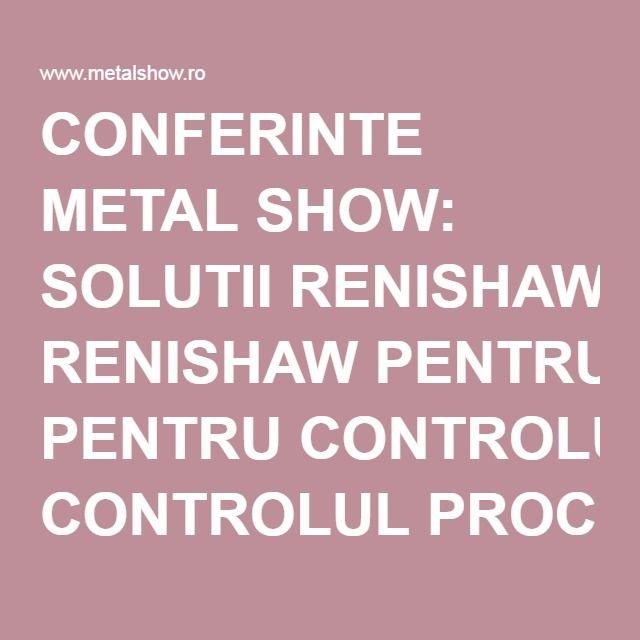 CONFERINTE METAL SHOW: SOLUTII RENISHAW PENTRU CONTROLUL PROCESELOR DE FABRICATIE