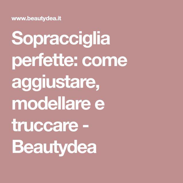 Sopracciglia perfette: come aggiustare, modellare e truccare - Beautydea