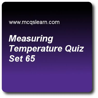 Measuring Temperature Quizzes: O level physics Quiz 65 Questions and Answers - Practice physics quizzes based questions and answers to study measuring temperature quiz with answers. Practice MCQs to test learning on measuring temperature, scalar and vector, temperature scales, physics of temperature, forces and motion quizzes. Online measuring temperature worksheets has study guide as every temperature measuring instrument makes use of a physical property of a substance in order to measure…