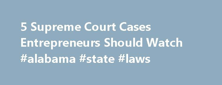 5 Supreme Court Cases Entrepreneurs Should Watch #alabama #state #laws http://laws.remmont.com/5-supreme-court-cases-entrepreneurs-should-watch-alabama-state-laws/  #business law cases # The Supreme Court opened its doors earlier this week to begin hearing cases for the upcoming 2011 to 2012 term. So far, a healthy percentage of the 51 cases posted to the court's docket involve business and entrepreneurial issues. Some might even affect the way you do business. Here's a roundup […]