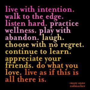 live with intention.  walk to the edge.  listen hard.  practice wellness. play with abandon.  laugh.  choose with no regret.  continue to learn.  appreciate your friends.  do what you love.  live as if this is all there is.
