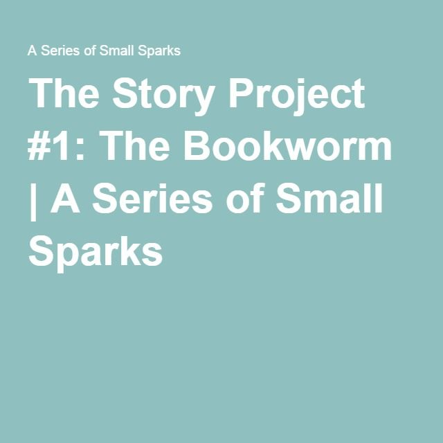 The Story Project #1: The Bookworm | A Series of Small Sparks