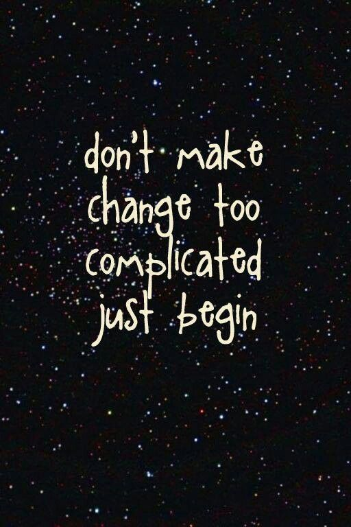 don't make change too complicated just begin