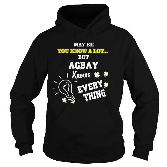 Awesome Tee  May be you know a lot... but AGBAY Knows Every Thing - AGBAY T-Shirts Shirts & Tees #tee #tshirt #named tshirt #hobbie tshirts #agbay