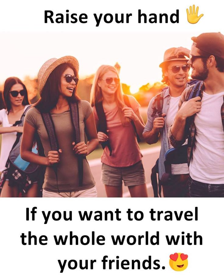 Raise your hand If you want to travel the whole world with your friends