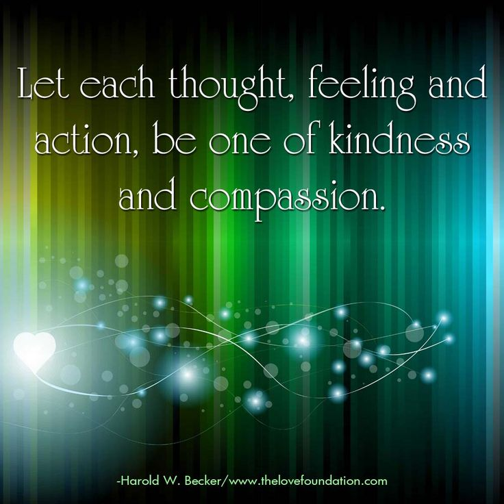Let each thought, feeling and action, be one of kindness and compassion.-Harold W. Becker #UnconditionalLove