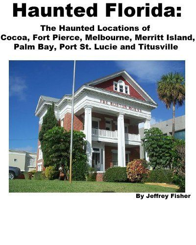 Haunted Florida: The Haunted Locations of Cocoa, Fort Pierce, Melbourne, Merritt Island, Palm Bay, Port St. Lucie and Titusville by Jeffrey Fisher. $2.99. 17 pages