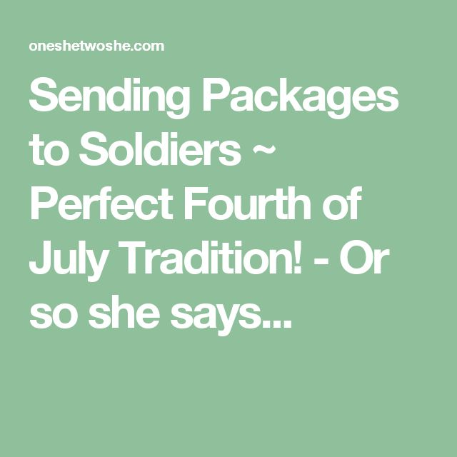 Sending Packages to Soldiers ~ Perfect Fourth of July Tradition! - Or so she says...