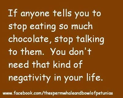 If anyone tells you to stop eating so much chocolate...You don't need that kind of negativity!