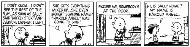 """""""Harold Angel is a very minor character in the Peanuts comic strip. He first appears in the strip from December 24, 1983, but is first mentioned in December 16 of that same year. In the storyline, Sally is in a Christmas play in which her only line is """"Hark."""" Sally insists that after her line, a person named Harold Angel will sing, but Charlie Brown and Linus both assume that she misunderstood or misheard. Later, Charlie Brown is amazed when Sally's classmate Harold Angel introduces…"""