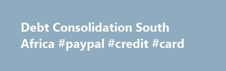 Debt Consolidation South Africa #paypal #credit #card http://credit-loan.remmont.com/debt-consolidation-south-africa-paypal-credit-card/  #debt consolidation loans bad credit # Debt Consolidation What is Debt consolidation? Debt consolidation is a viable financial solution designed to simplify multiple debt repayments and, under some circumstances, save the debtor money. The process essentially involves taking out a single, new loan, at the lowest possible interest, to pay off multiple…