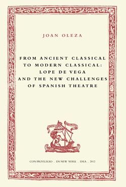 From ancient classical to modern classical : Lope de Vega and the new challenges of Spanish theatre / Joan Oleza - New York : Instituto de Estudios Auriseculares (IDEA), 2012