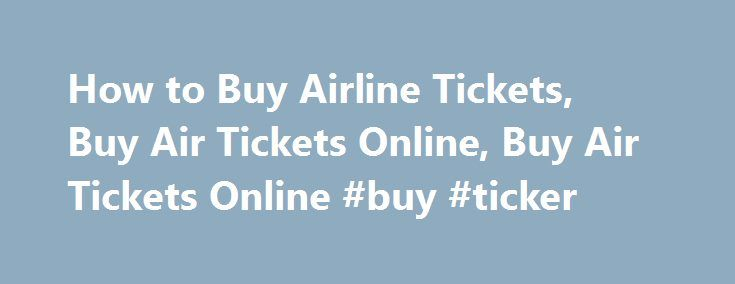 How to Buy Airline Tickets, Buy Air Tickets Online, Buy Air Tickets Online #buy #ticker http://tickets.remmont.com/how-to-buy-airline-tickets-buy-air-tickets-online-buy-air-tickets-online-buy-ticker/  How to Buy Airline Tickets The world`s become a global village, thanks to advancement in the field of technology, faster means of transportation aka air journey and growth in the (...Read More)